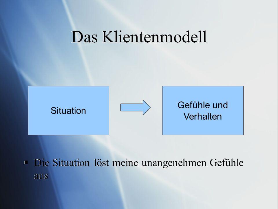 Das Klientenmodell Die Situation löst meine unangenehmen Gefühle aus