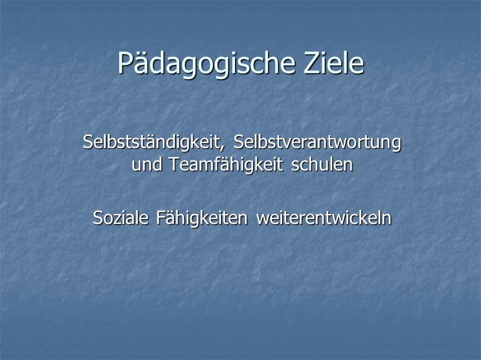 Pädagogische Ziele Selbstständigkeit, Selbstverantwortung und Teamfähigkeit schulen.