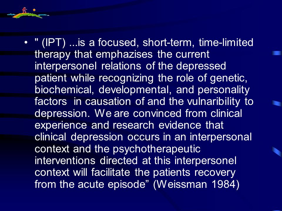 (IPT) ...is a focused, short-term, time-limited therapy that emphazises the current interpersonel relations of the depressed patient while recognizing the role of genetic, biochemical, developmental, and personality factors in causation of and the vulnaribility to depression.