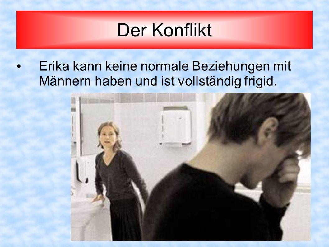Der Konflikt Erika kann keine normale Beziehungen mit Männern haben und ist vollständig frigid.