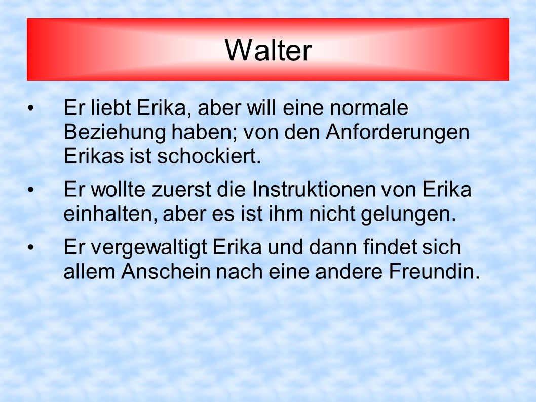 Walter Er liebt Erika, aber will eine normale Beziehung haben; von den Anforderungen Erikas ist schockiert.