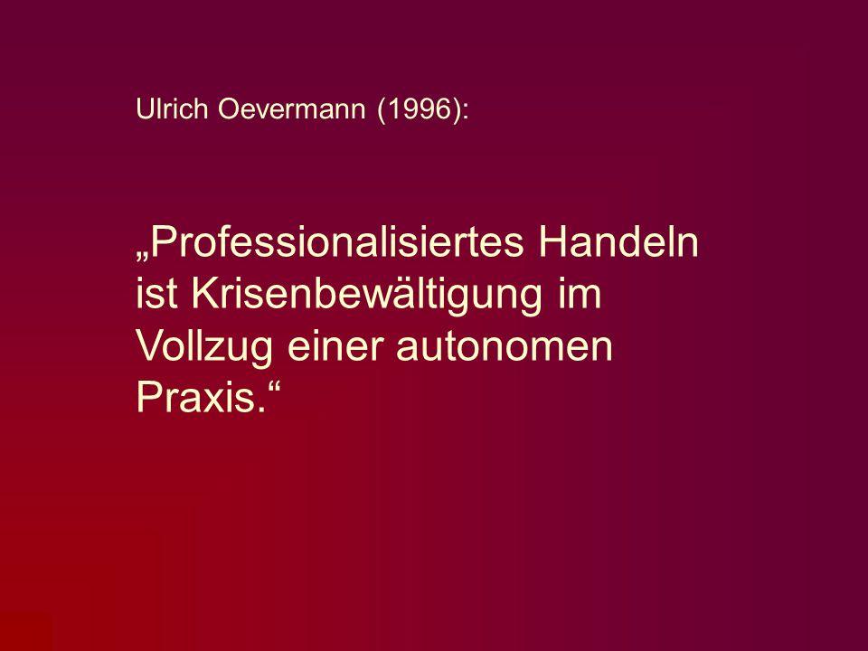 """Ulrich Oevermann (1996): """"Professionalisiertes Handeln ist Krisenbewältigung im Vollzug einer autonomen Praxis."""