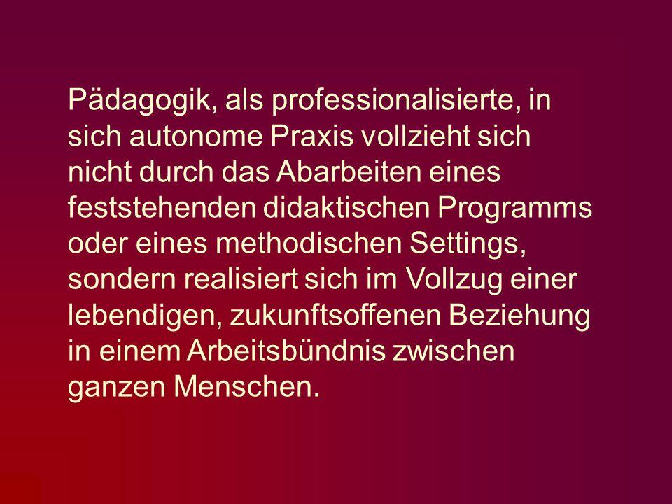 Pädagogik, als professionalisierte, in sich autonome Praxis vollzieht sich nicht durch das Abarbeiten eines feststehenden didaktischen Programms oder eines methodischen Settings, sondern realisiert sich im Vollzug einer lebendigen, zukunftsoffenen Beziehung in einem Arbeitsbündnis zwischen ganzen Menschen.