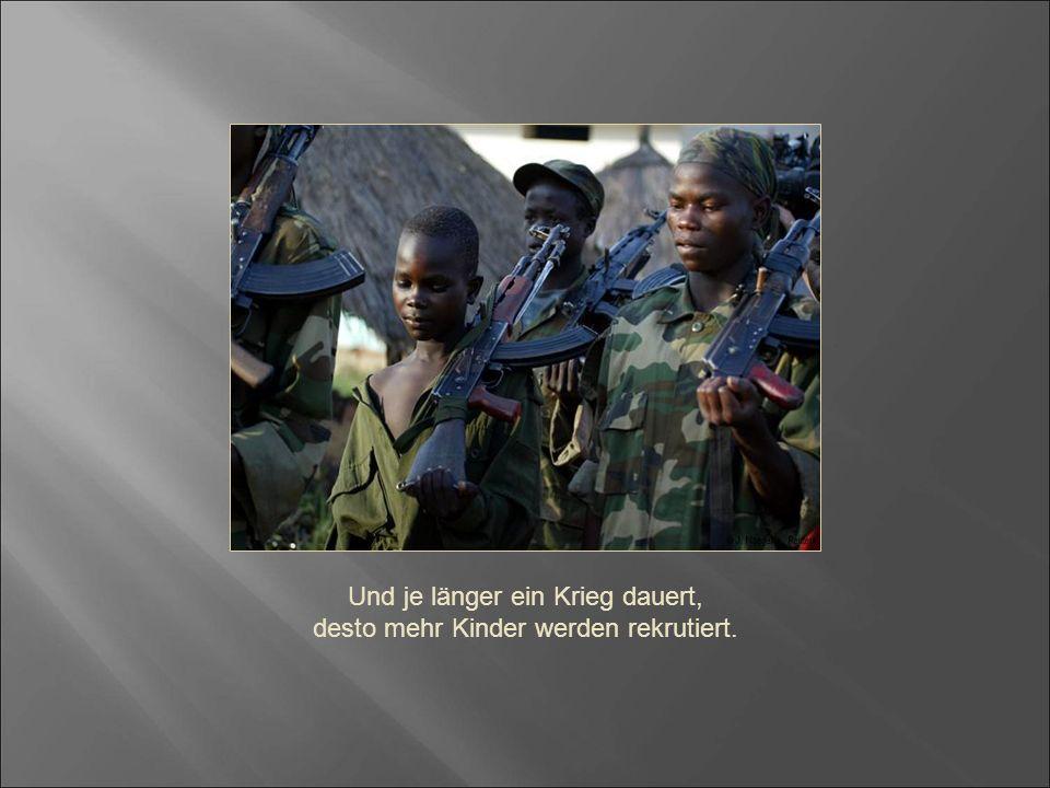 Und je länger ein Krieg dauert, desto mehr Kinder werden rekrutiert.