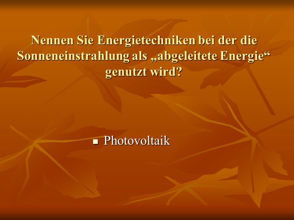 """Nennen Sie Energietechniken bei der die Sonneneinstrahlung als """"abgeleitete Energie genutzt wird"""