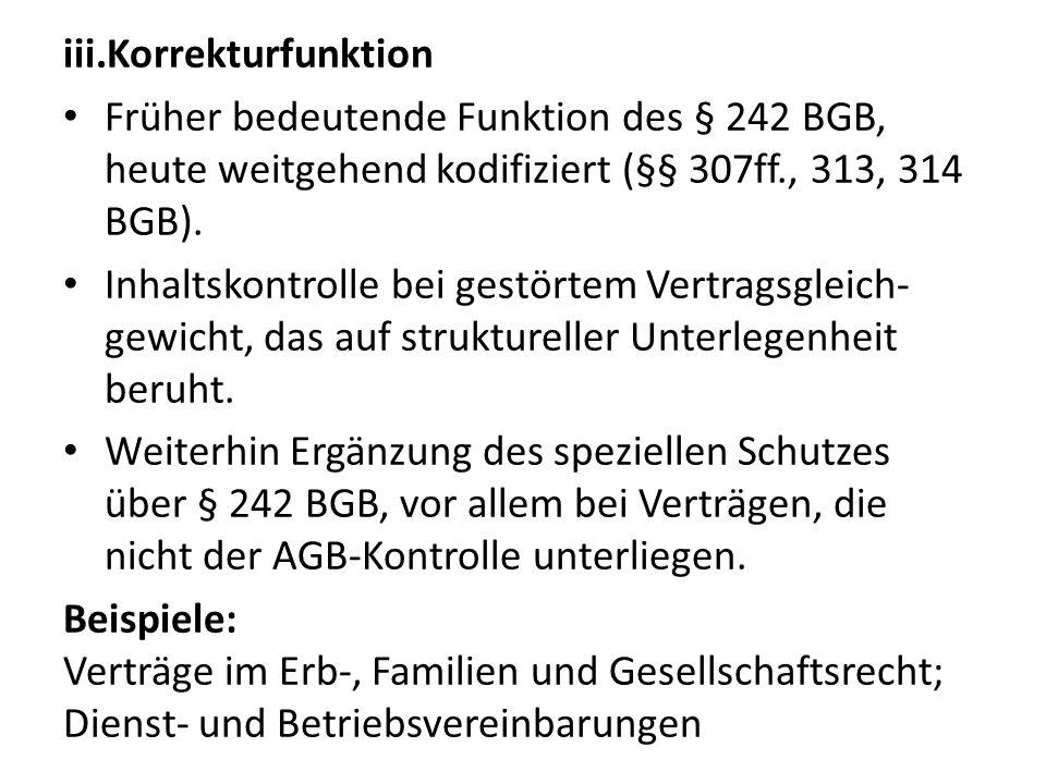 Korrekturfunktion Früher bedeutende Funktion des § 242 BGB, heute weitgehend kodifiziert (§§ 307ff., 313, 314 BGB).