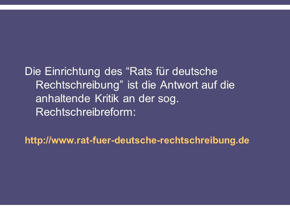 Die Einrichtung des Rats für deutsche Rechtschreibung ist die Antwort auf die anhaltende Kritik an der sog. Rechtschreibreform: