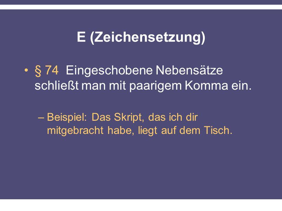 E (Zeichensetzung) § 74 Eingeschobene Nebensätze schließt man mit paarigem Komma ein.