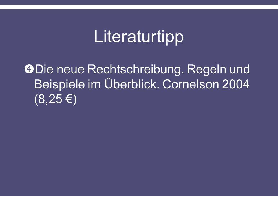 Literaturtipp Die neue Rechtschreibung. Regeln und Beispiele im Überblick. Cornelson 2004 (8,25 €)