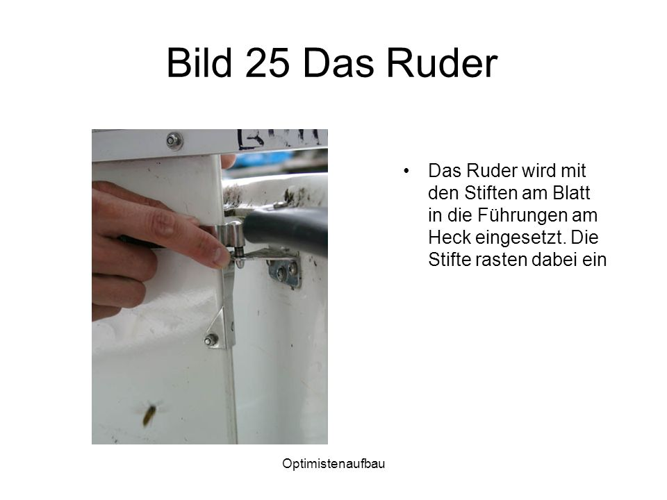 Bild 25 Das Ruder Das Ruder wird mit den Stiften am Blatt in die Führungen am Heck eingesetzt. Die Stifte rasten dabei ein.