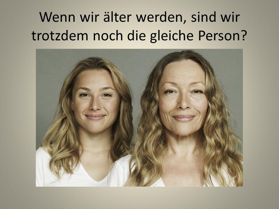 Wenn wir älter werden, sind wir trotzdem noch die gleiche Person