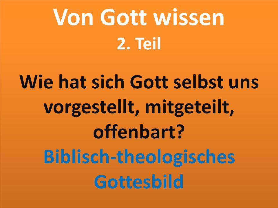 Von Gott wissen 2. Teil Wie hat sich Gott selbst uns vorgestellt, mitgeteilt, offenbart.