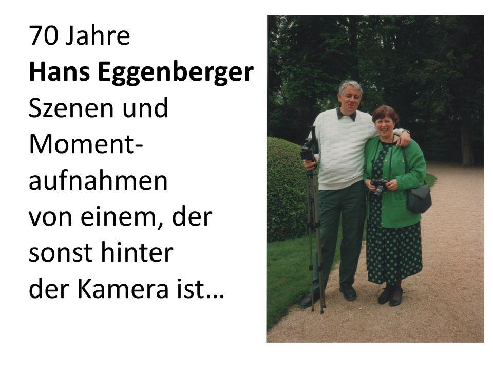70 Jahre Hans Eggenberger Szenen und Moment-aufnahmen von einem, der sonst hinter der Kamera ist…