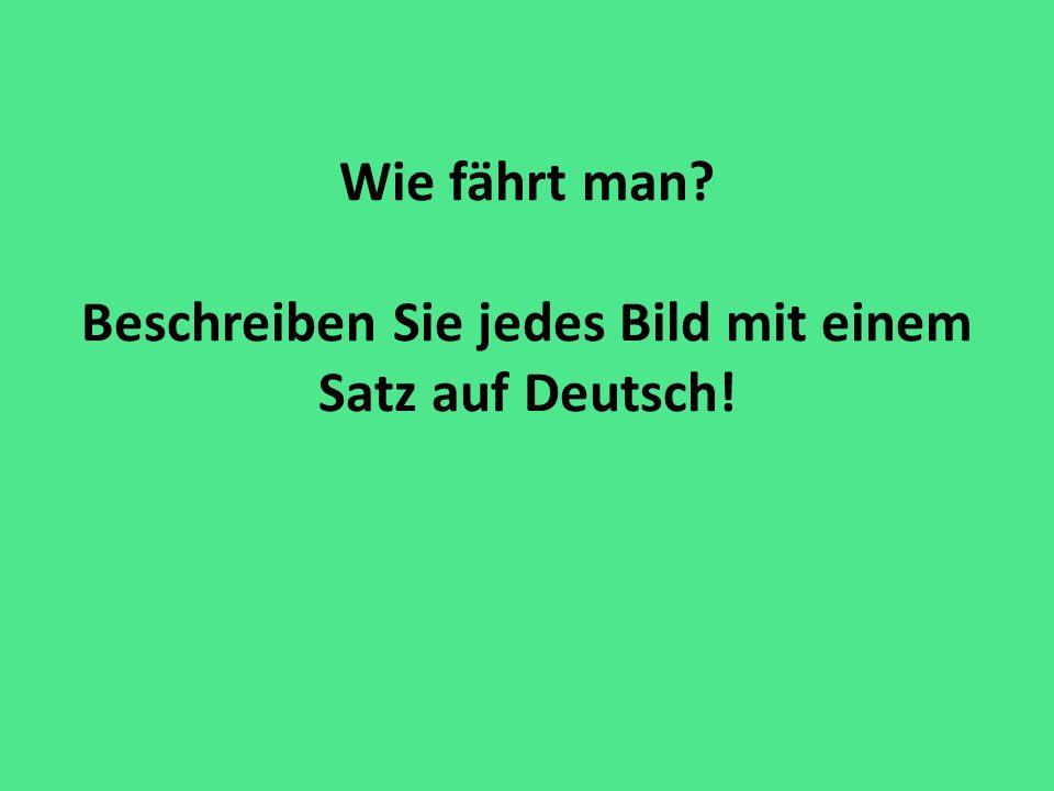 Wie fährt man Beschreiben Sie jedes Bild mit einem Satz auf Deutsch!