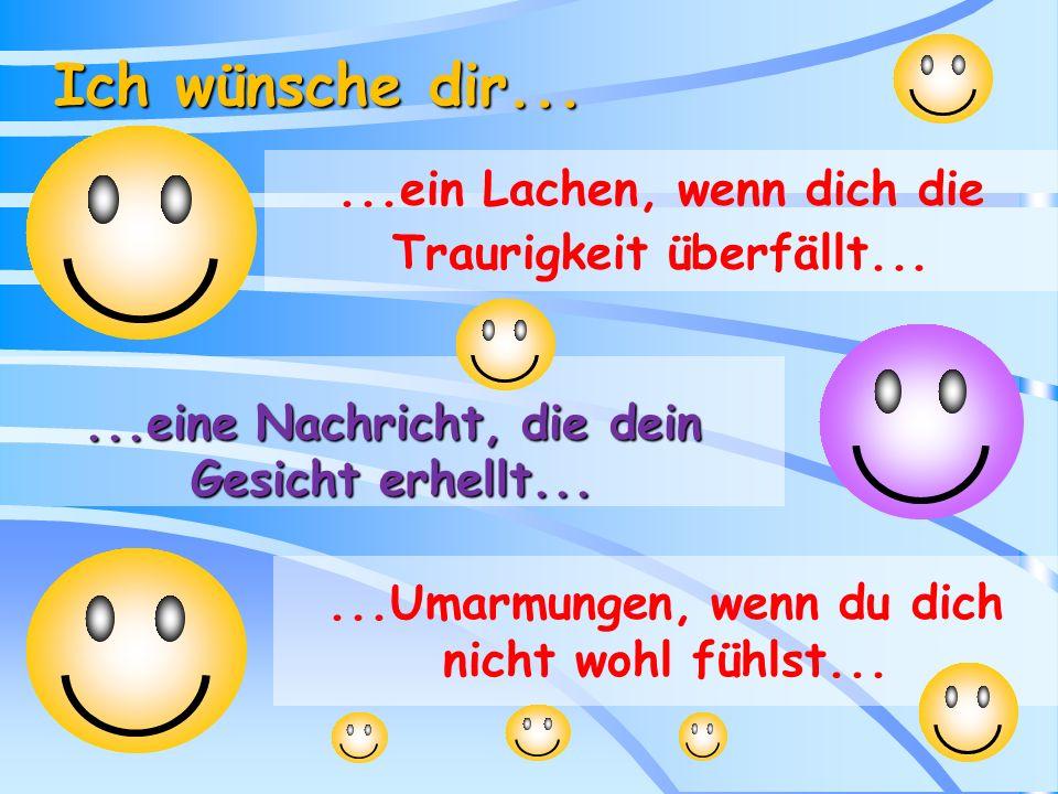 Ich wünsche dir... ...ein Lachen, wenn dich die Traurigkeit überfällt... ...eine Nachricht, die dein Gesicht erhellt...