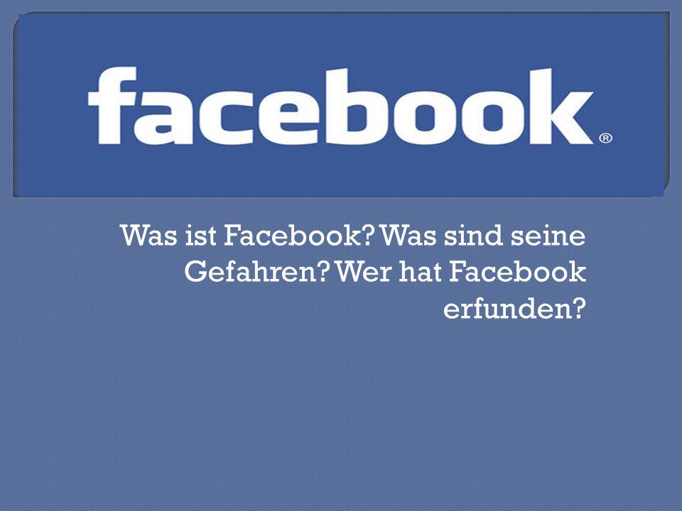 Was ist Facebook Was sind seine Gefahren Wer hat Facebook erfunden
