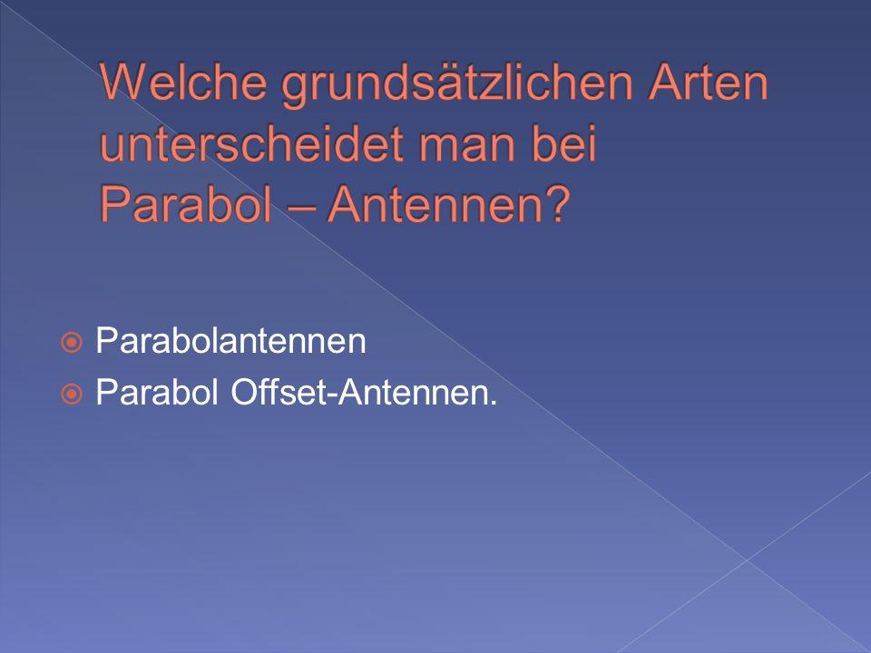 Welche grundsätzlichen Arten unterscheidet man bei Parabol – Antennen