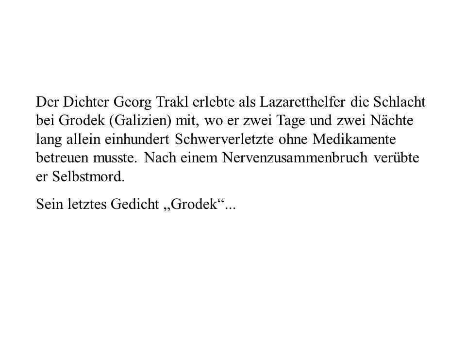 Der Dichter Georg Trakl erlebte als Lazaretthelfer die Schlacht bei Grodek (Galizien) mit, wo er zwei Tage und zwei Nächte lang allein einhundert Schwerverletzte ohne Medikamente betreuen musste. Nach einem Nervenzusammenbruch verübte er Selbstmord.