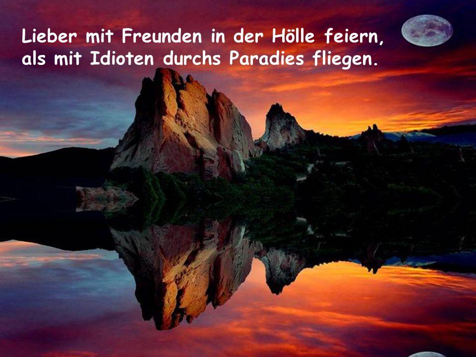 Lieber mit Freunden in der Hölle feiern, als mit Idioten durchs Paradies fliegen.