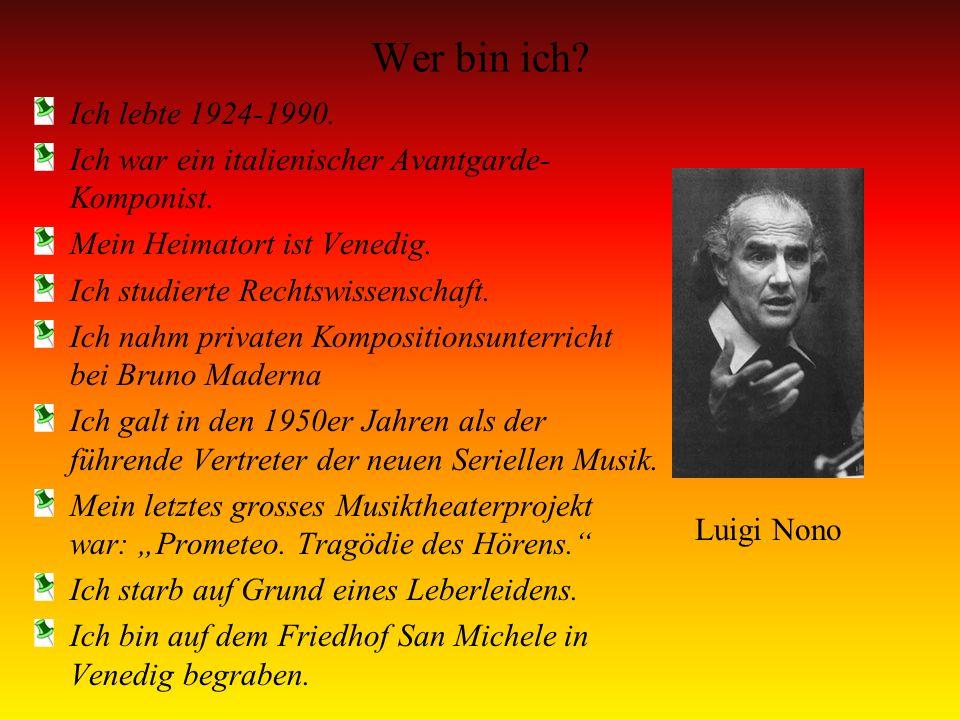 Wer bin ich Ich lebte 1924-1990. Ich war ein italienischer Avantgarde-Komponist. Mein Heimatort ist Venedig.