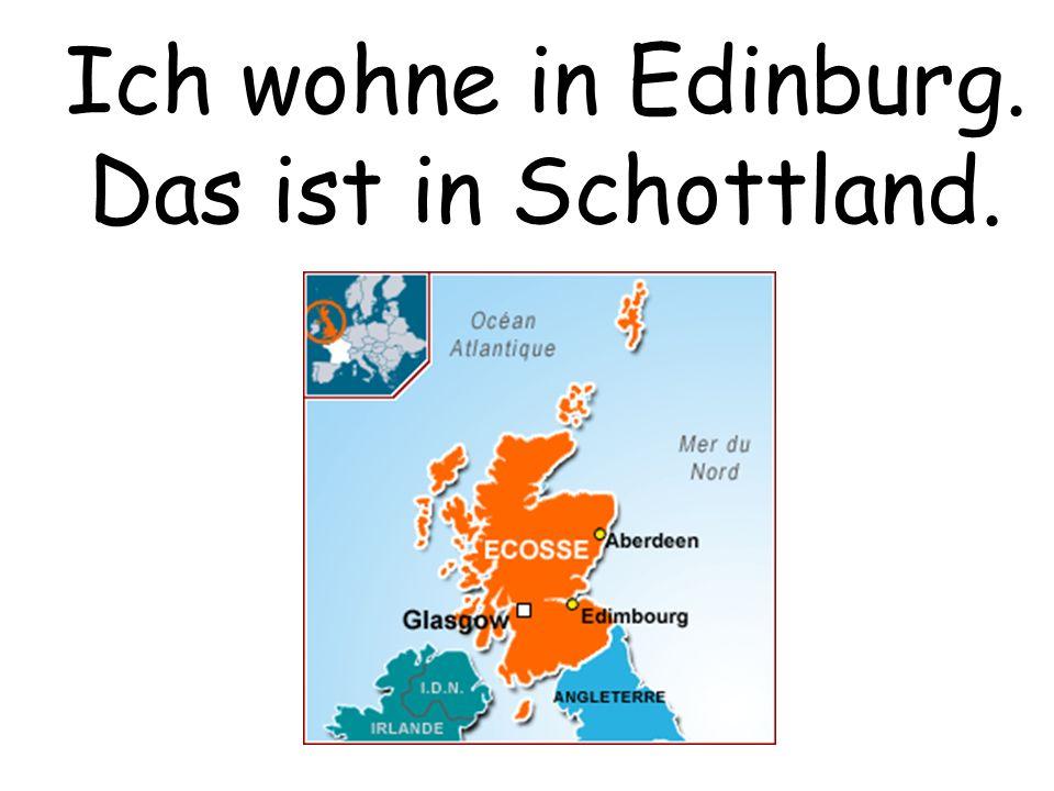 Ich wohne in Edinburg. Das ist in Schottland.