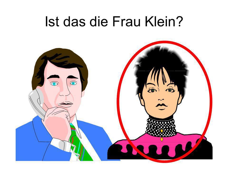Ist das die Frau Klein Ja!