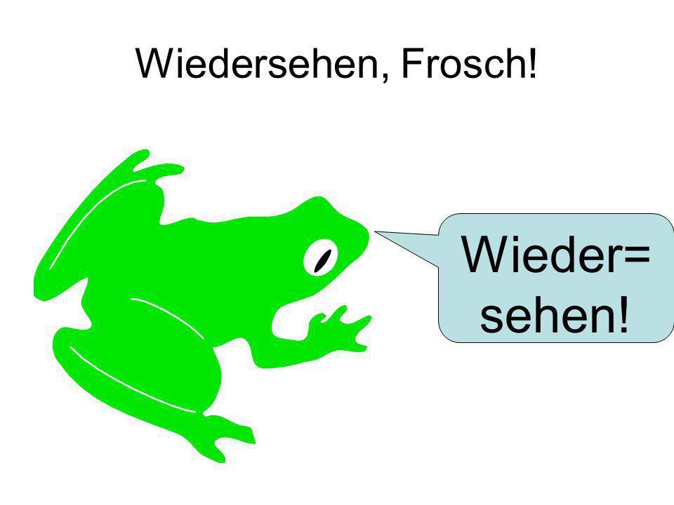Wiedersehen, Frosch! Wieder=sehen!