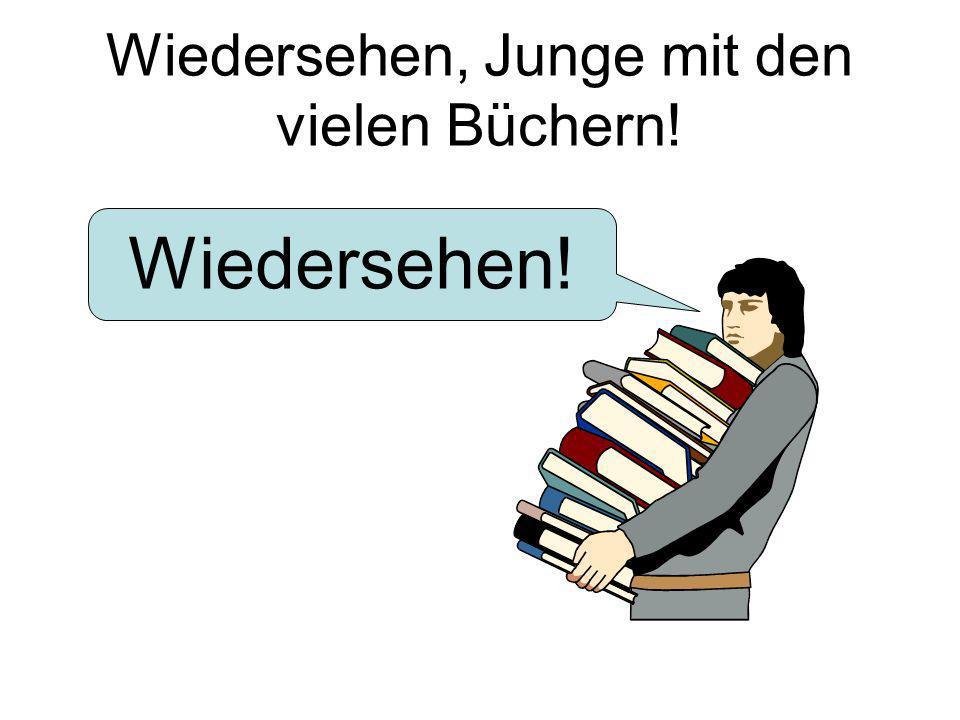 Wiedersehen, Junge mit den vielen Büchern!