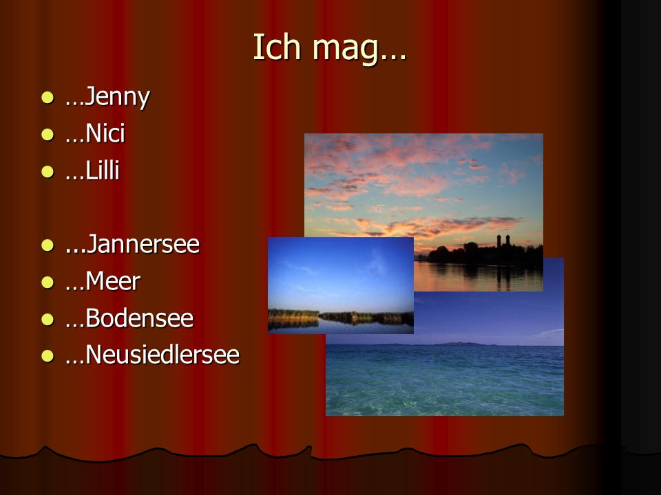 Ich mag… …Jenny …Nici …Lilli ...Jannersee …Meer …Bodensee
