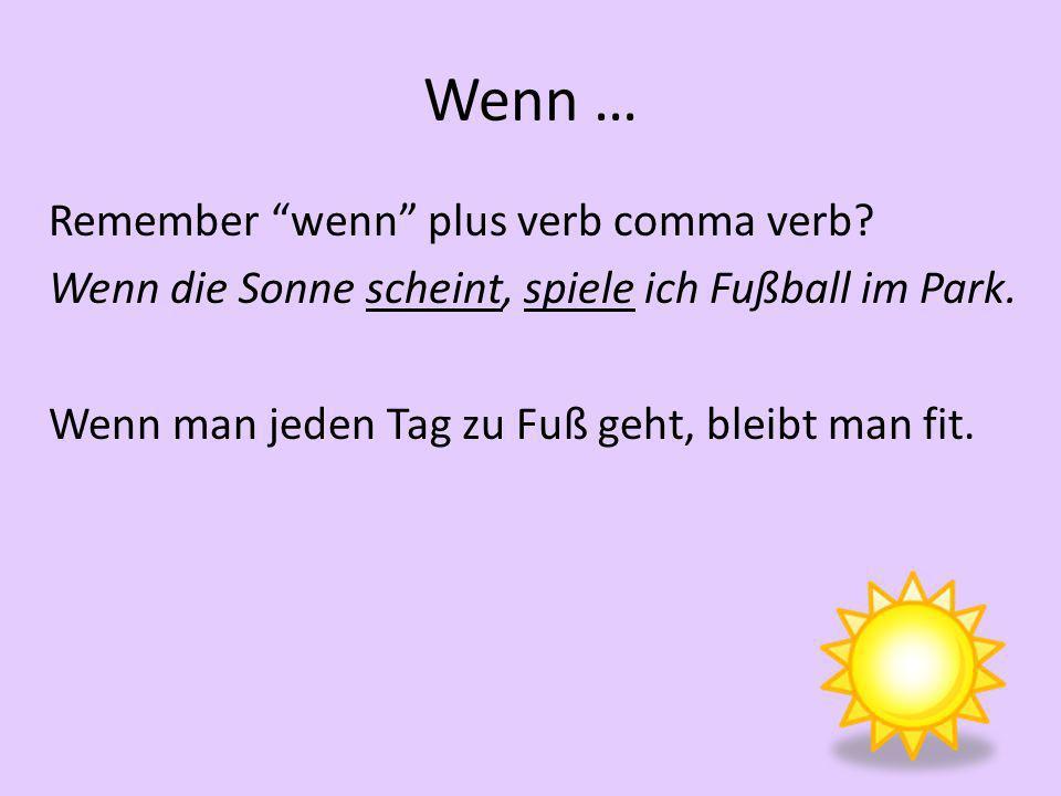 Wenn … Remember wenn plus verb comma verb. Wenn die Sonne scheint, spiele ich Fußball im Park.