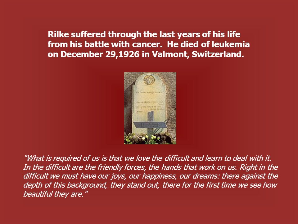 Rilke suffered through the last years of his life from his battle with cancer. He died of leukemia on December 29,1926 in Valmont, Switzerland.
