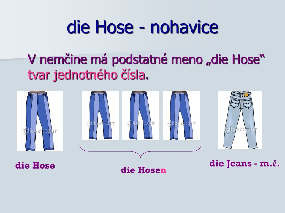 """die Hose - nohavice V nemčine má podstatné meno """"die Hose tvar jednotného čísla. die Jeans - m.č."""