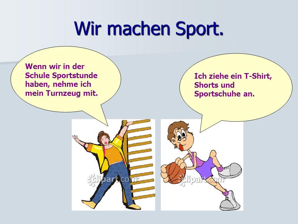 Wir machen Sport. Wenn wir in der Schule Sportstunde haben, nehme ich mein Turnzeug mit.