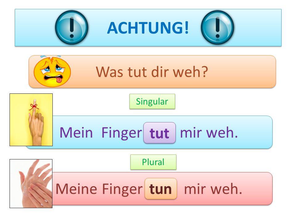 ACHTUNG! Was tut dir weh Mein Finger mir weh. tut