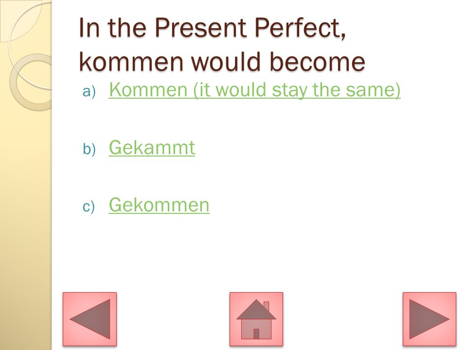 In the Present Perfect, kommen would become