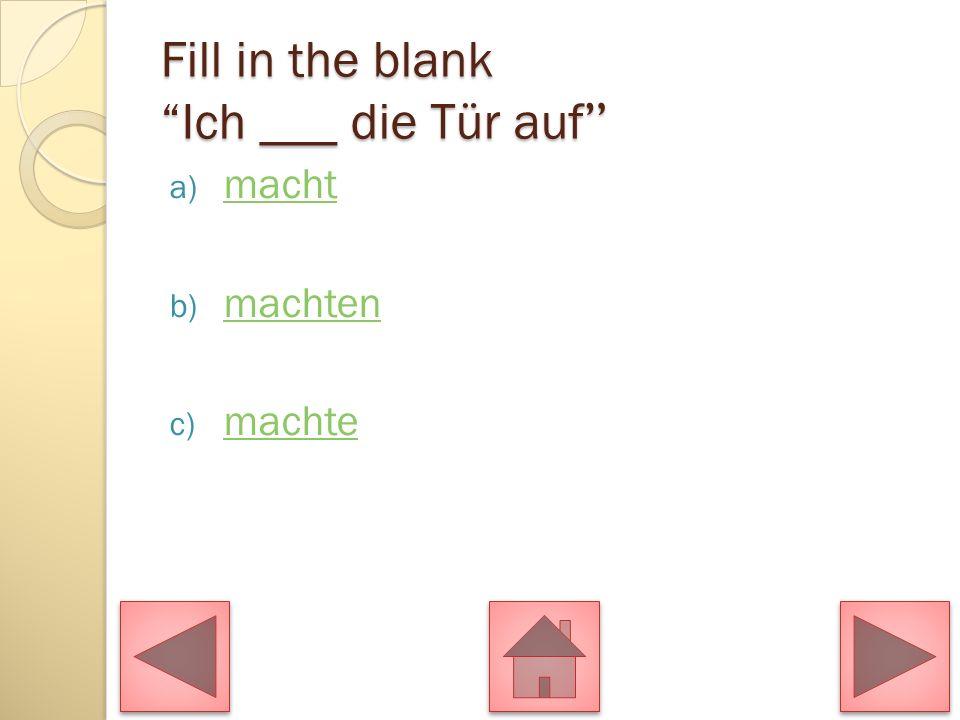 Fill in the blank Ich ___ die Tür auf
