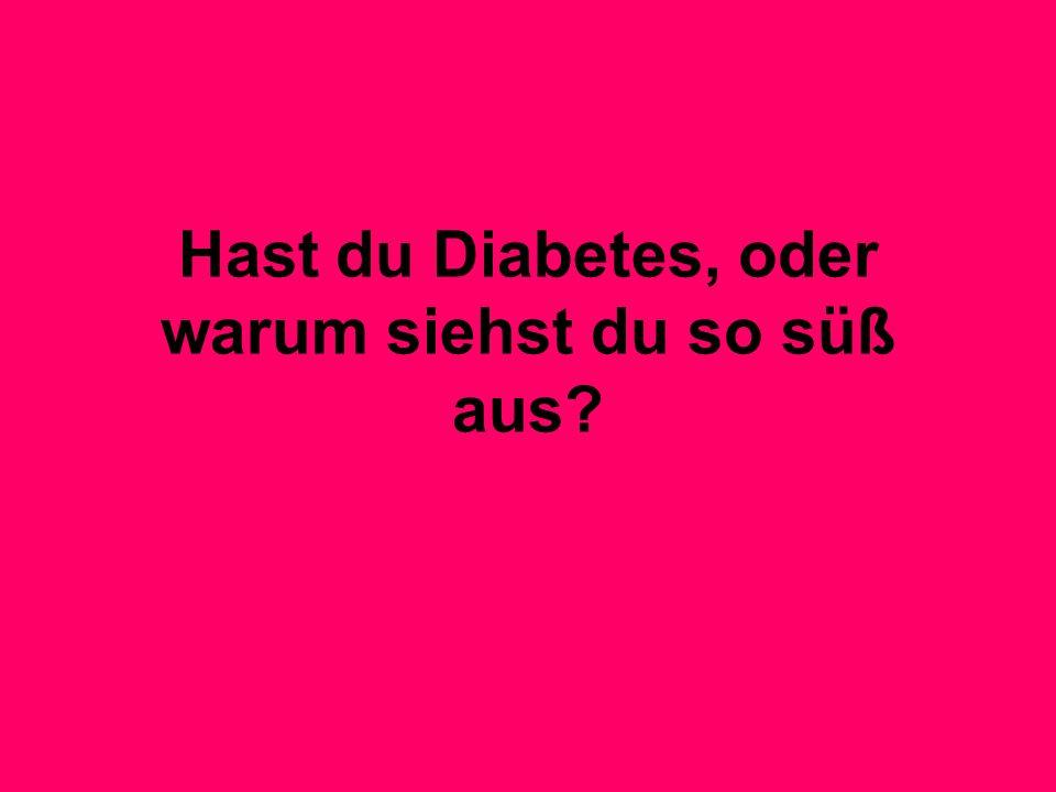 Hast du Diabetes, oder warum siehst du so süß aus