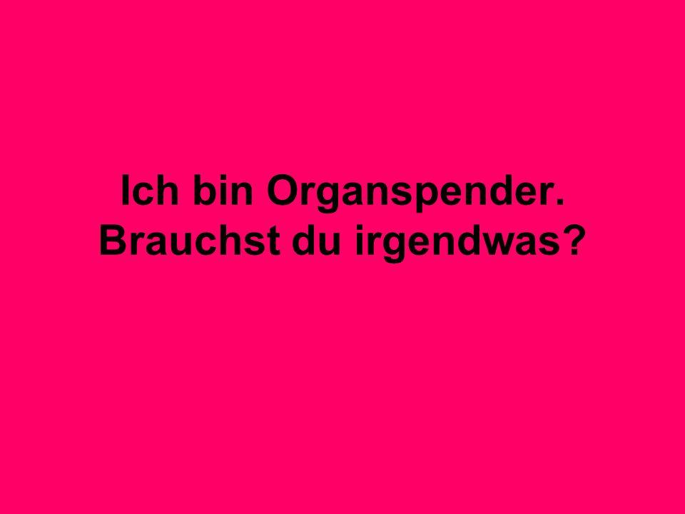 Ich bin Organspender. Brauchst du irgendwas