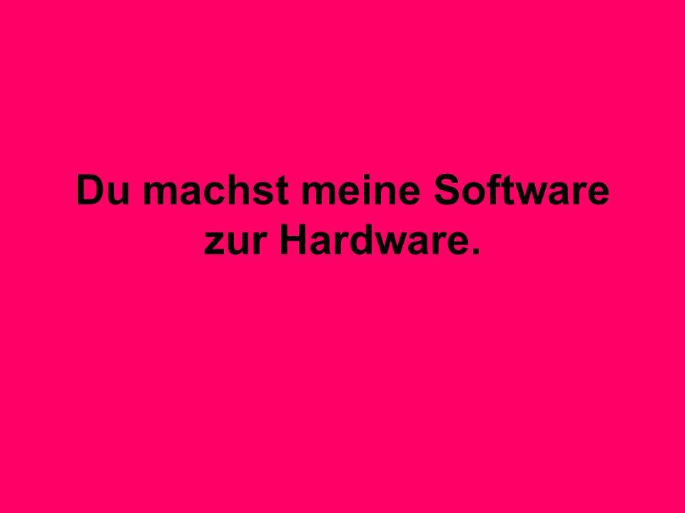 Du machst meine Software zur Hardware.