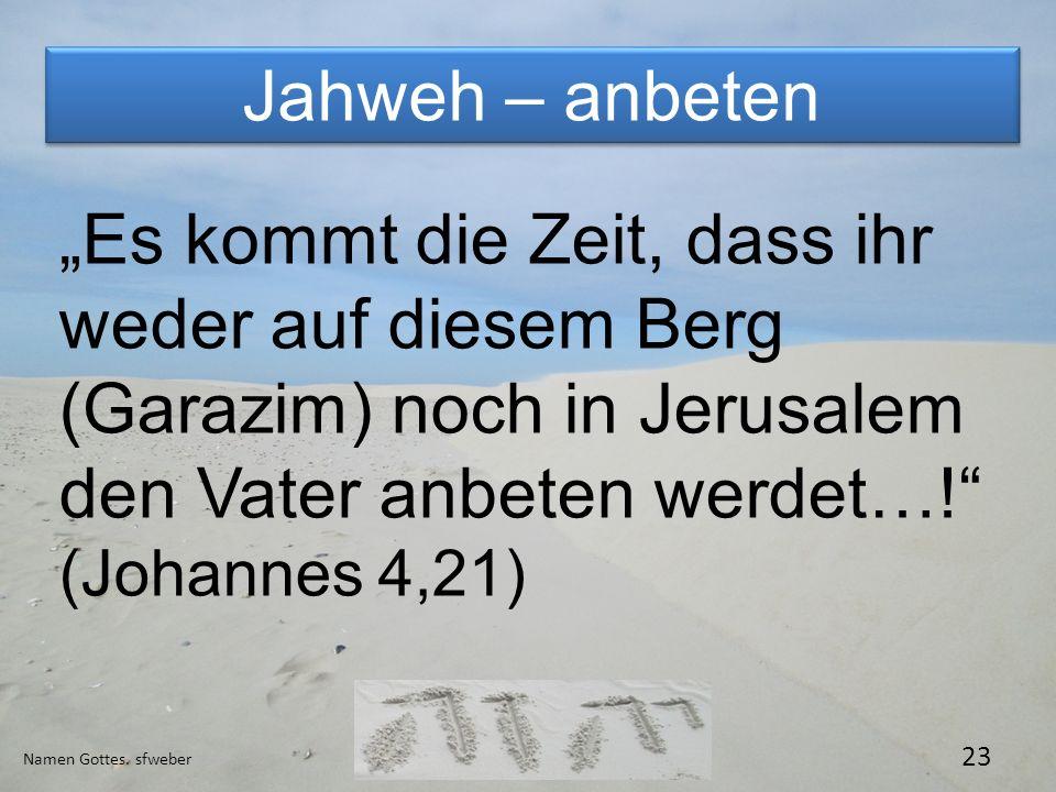 """Jahweh – anbeten """"Es kommt die Zeit, dass ihr weder auf diesem Berg (Garazim) noch in Jerusalem den Vater anbeten werdet…! (Johannes 4,21)"""