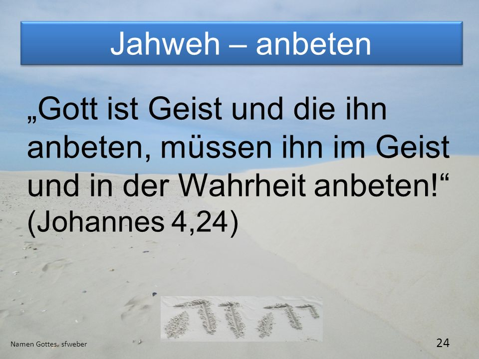 """Jahweh – anbeten """"Gott ist Geist und die ihn anbeten, müssen ihn im Geist und in der Wahrheit anbeten! (Johannes 4,24)"""