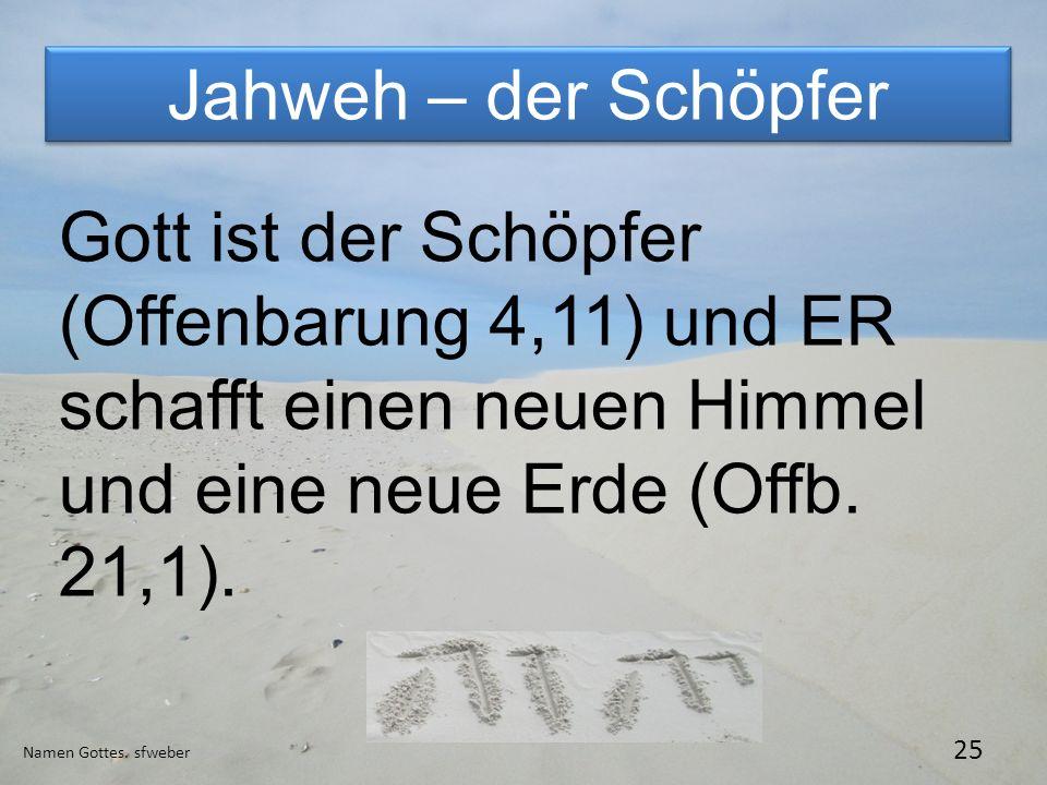 Jahweh – der Schöpfer Gott ist der Schöpfer (Offenbarung 4,11) und ER schafft einen neuen Himmel und eine neue Erde (Offb. 21,1).