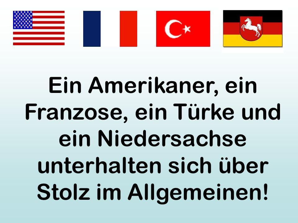 Ein Amerikaner, ein Franzose, ein Türke und ein Niedersachse unterhalten sich über Stolz im Allgemeinen!