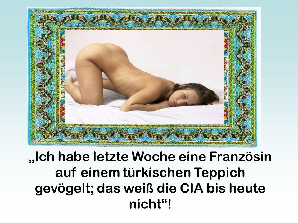 """""""Ich habe letzte Woche eine Französin auf einem türkischen Teppich gevögelt; das weiß die CIA bis heute nicht !"""