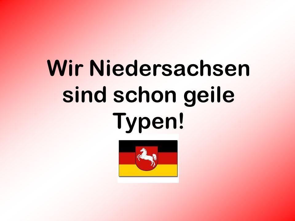 Wir Niedersachsen sind schon geile Typen!