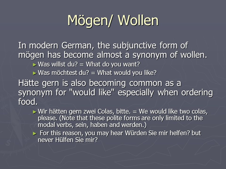 Mögen/ Wollen In modern German, the subjunctive form of mögen has become almost a synonym of wollen.