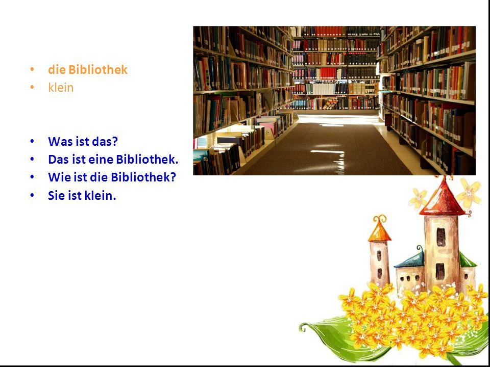 die Bibliothek klein Was ist das Das ist eine Bibliothek. Wie ist die Bibliothek Sie ist klein.