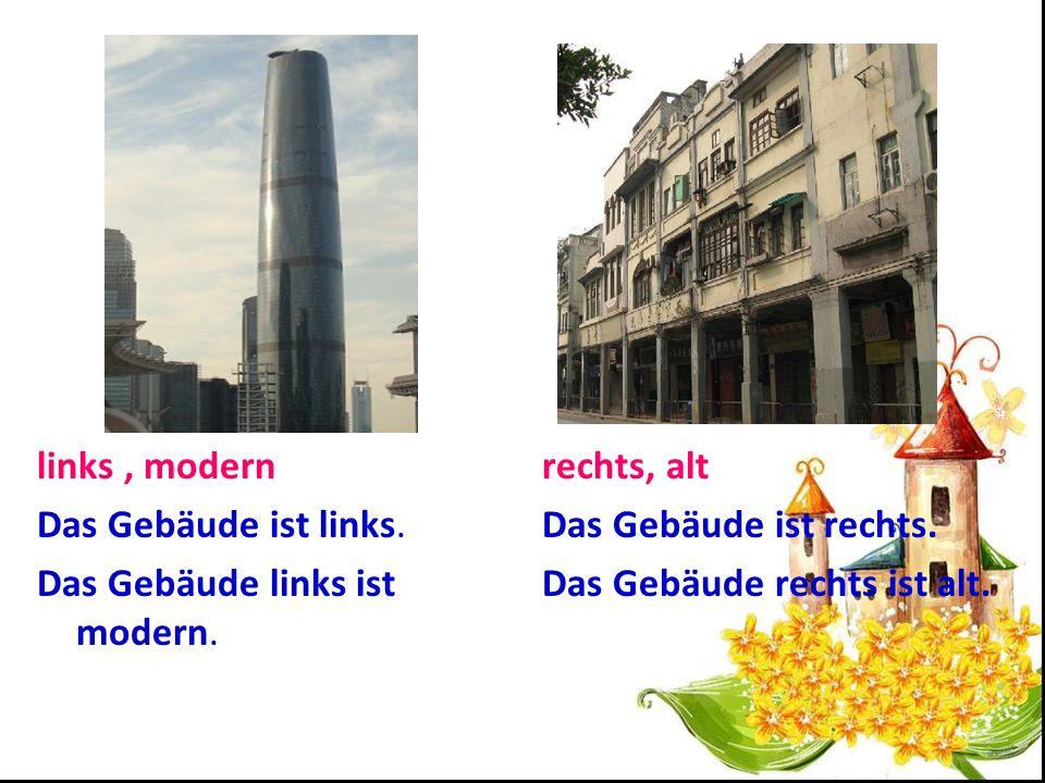 links , modern Das Gebäude ist links. Das Gebäude links ist modern. rechts, alt. Das Gebäude ist rechts.
