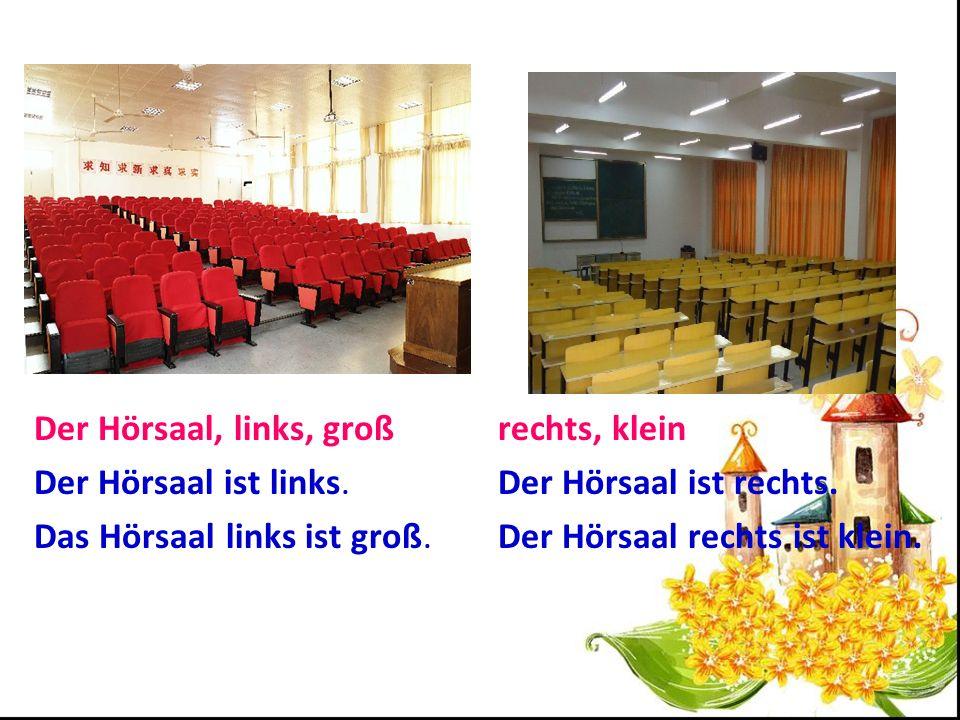 Der Hörsaal, links, groß Der Hörsaal ist links. Das Hörsaal links ist groß. rechts, klein. Der Hörsaal ist rechts.