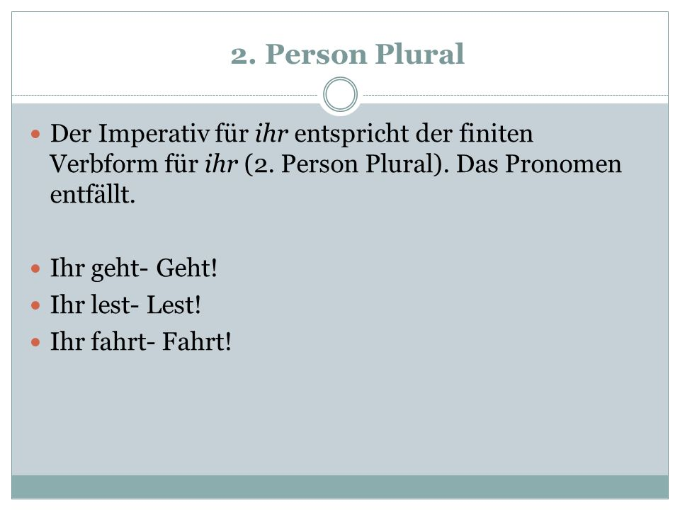 2. Person Plural Der Imperativ für ihr entspricht der finiten Verbform für ihr (2. Person Plural). Das Pronomen entfällt.